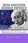 How Einstein Ruined Physics: Motion, Symmetry, and Revolution in Science by Roger Schlafly (Paperback / softback, 2011)