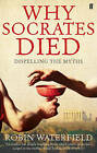 Why Socrates Died: Dispelling the Myths by Robin Waterfield (Paperback, 2010)