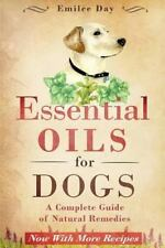 Essential Oils for Dogs : A Complete Guide of Natural Remedies by Emilee Day...