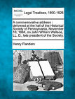 A Commemorative Address: Delivered at the Hall of the Historical Society of Pennsylvania, November 10, 1884, on John William Wallace, LL. D., Late President of the Society. by Henry Flanders (Paperback / softback, 2010)