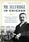 Mr. Selfridge in Chicago:: Marshall Field's, the Windy City & the Making of a Merchant Prince by Gayle Soucek (Paperback / softback, 2015)