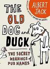The Old Dog and Duck: The Secret Meanings of Pub Names by Albert Jack (Hardback, 2009)