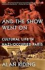 And the Show Went on: Cultural Life in Nazi-Occupied Paris by Alan Riding (Paperback / softback, 2011)