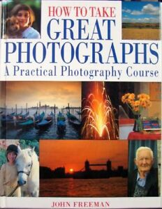 How To Take Great Photographs A Practical Photography Course John Freeman Ebay