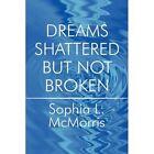 Dreams Shattered but Not Broken 9781448924363 by Sophia L. McMorris Paperback
