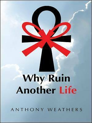 Why Ruin Another Life? : A Work of Non-Fiction by Anthony Weathers (2013)_