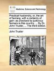 Practical Husbandry, Or, the Art of Farming, with a Certainty of Gain: As Practised by Judicious Farmers in This Country. ... by Dr. John Trusler, ... the Third Edition. by John Trusler (Paperback / softback, 2010)