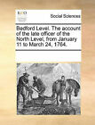 Bedford Level. the Account of the Late Officer of the North Level, from January 11 to March 24, 1764. by Multiple Contributors (Paperback / softback, 2010)