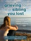 Grieving for the Sibling You Lost: A Teen's Guide to Coping with Grief and Finding Meaning After Loss by Erica Goldblatt-Hyatt (Paperback, 2015)