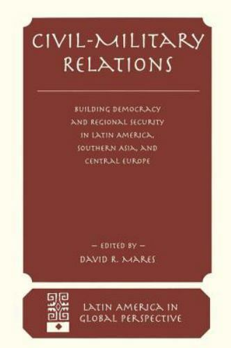 CIVIL MILITARY RELATIONS  : Building Democracy and Regional Security in Latin...