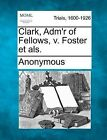 Clark, Adm'r of Fellows, V. Foster Et ALS. by Anonymous (Paperback / softback, 2012)