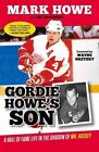 Gordie Howe's Son: A Hall of Fame Life in the Shadow of Mr. Hockey by Mark Howe, Psychoanalyst Jay Greenberg (Paperback / softback, 2014)