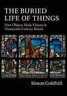 The Buried Life of Things: How Objects Made History in Nineteenth-Century Britain by Simon Goldhill (Hardback, 2014)