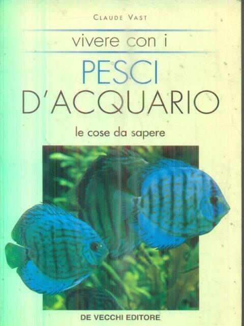 VIVERE CON I PESCI D'ACQUARIO. LE COSE DA SAPERE  VAST CLAUDE DE VECCHI 2000
