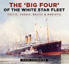 The 'Big Four' of the White Star Fleet: Celtic, Cedric, Baltic & Adriatic by Mark Chirnside (Hardback, 2016)
