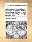 Aphorisms on the Small Pox, Tending to Investigate the True Nature of the Disease, ... by a Member of the Royal College of Physicians. by William Baylies (Paperback / softback, 2010)