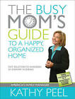 The Busy Mom's Guide to a Happy, Organized Home: Fast Solutions to Hundreds of Everyday Dilemmas by Kathy Peel (Paperback / softback)