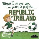 When I Grow Up I'm Going to Play for Republic of Ireland by Gemma Cary (Hardback, 2016)