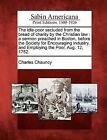 The Idle-Poor Secluded from the Bread of Charity by the Christian Law: A Sermon Preached in Boston, Before the Society for Encouraging Industry, and Employing the Poor, Aug. 12, 1752. by Charles Chauncy (Paperback / softback, 2012)