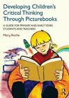 Developing Children's Critical Thinking Through Picturebooks: A guide for primary and early years students and teachers by Mary Roche (Paperback, 2014)