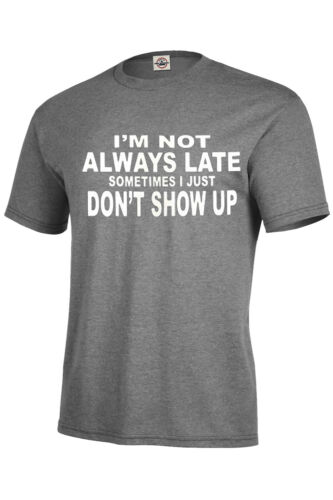 I/'M NOT ALWAYS LATE SOMETIMES I JUST DON/'T SHOW UP T-SHIRT Assorted Colors S-5XL
