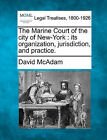 The Marine Court of the City of New-York: Its Organization, Jurisdiction, and Practice. by David McAdam (Paperback / softback, 2010)