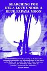 Searching for Hula Love Under a Blue Papaya Moon 9780595335572 by Bob Basso