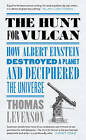 The Hunt for Vulcan: How Albert Einstein Destroyed a Planet and Deciphered the Universe by Thomas Levenson (Hardback, 2015)