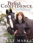 Perfect Confidence: Overcoming Fear, Gaining Confidence and Achieving Success with Horses by Kelly Marks (Paperback, 2007)