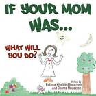 If Your Mom Was.....: What Will You Do? by Fatima Khalife, Deema Mouazen (Paperback / softback, 2012)