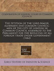 The Petition of the Lord Major, Aldermen and Common Council-Men of the City of London in Common Council Assembled to the Parliament for the Reducing of All Foreign Trade Under Government (1662) by Corporation of London Court of Common C (Paperback / softback, 2010)