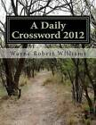A Daily Crossword 2012 by Wayne Robert Williams (Paperback / softback, 2013)