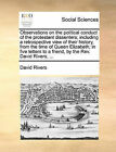 Observations on the Political Conduct of the Protestant Dissenters; Including a Retrospective View of Their History, from the Time of Queen Elizabeth; In Five Letters to a Friend, by the REV. David Rivers, ... by David Rivers (Paperback / softback, 2010)
