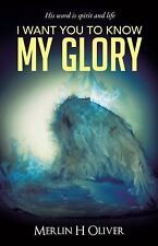 I Want You to Know My Glory by Merlin H. Oliver (2014, Paperback)