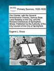 The Charter, with the Several Amendments Thereto, Various State Laws Relating to the City, and the Revised Ordinances of Springfield, Illinois: Published by the Authority of the City Council of the City of Springfield. by Eugene L Gross (Paperback / softback, 2012)
