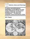 A Medical and Philosophical Dissertation on the Effects of a New Mode of Electricity; For the Cure of Paralytic, Muscular, and Other Contractions; ... to Which Are Subjoined, Some Extraordinary Cases by M D Palme, M D Palm (Paperback / softback, 2010)