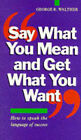 Say What You Mean and Get What You Want by George R. Walther (Paperback, 1993)