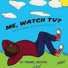 Me, Watch TV?: Can You Imagine a Day Without Watching TV? by Dr Michael Hickman (Paperback / softback, 2012)
