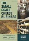 The Small-Scale Cheese Business: The Complete Guide to Running a Successful Farmstead Creamery by Gianaclis Caldwell (Paperback, 2014)
