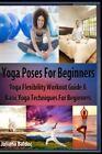 Yoga Poses Beginner: Yoga Flexibility Workout Guide & Basic Yoga Techniques for Beginners (Perfect Meditation & Yoga Gift or Yoga Journal Including Yoga Affirmations, Yoga Quotes & Meditation Affirmations) by Juliana Baldec (Paperback / softback, 2014)