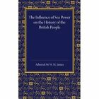 The Influence of Sea Power on the History of the British People: The Lees Knowles Lectures on Military History for 1947 by W. M. James (Paperback, 2014)
