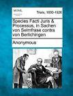 Species Facti Juris & Processus, in Sachen Von Selmfrase Contra Von Berlichingen by Anonymous (Paperback / softback, 2012)