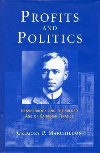 Profits and Politics : Beaverbrook and the Gilded Age of Canadian Finance