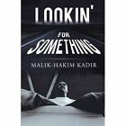 Lookin' for Something a Life Worth Living 9781434342263 by Malik-hakim Kadir