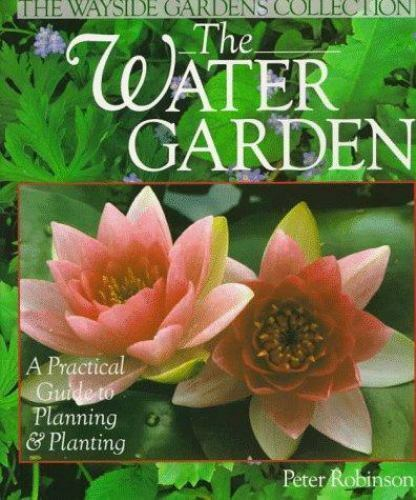 The Water Garden: A Practical Guide to Planning & Planting (The Wayside Gardens