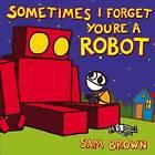 Sometimes I Forget You're a Robot by Sam Brown (Hardback, 2013)