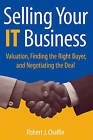 Selling Your IT Business: Valuation, Finding the Right Buyer, and Negotiating the Deal by Robert J. Chalfin (Hardback, 2006)