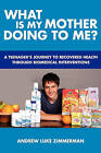 What Is My Mother Doing to Me?: A Teenager's Journey to Recovered Health Through Biomedical Interventions by Andrew Luke Zimmerman (Paperback / softback, 2010)