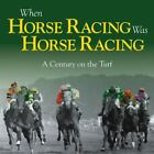 When Horse Racing Was Horse Racing : A Century of Horse Racing by Adam Powley (2012, Hardcover)