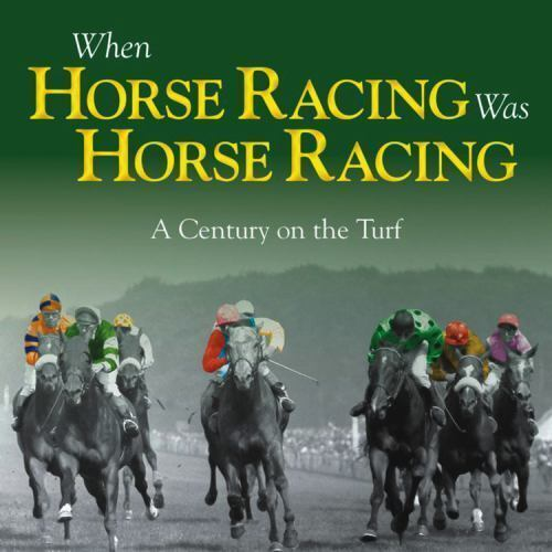 When Horse Racing Was Horse Racing: A Century on the Turf, Powley, Adam